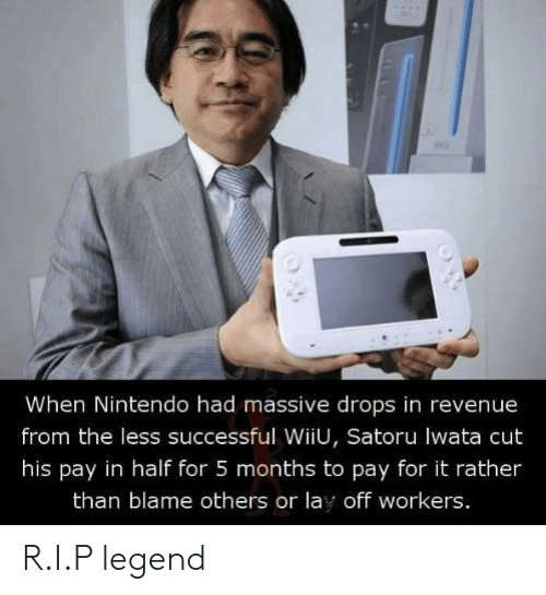 revenue: When Nintendo had massive drops in revenue  from the less successful WiiU, Satoru lwata cut  his pay in half for 5 months to pay for it rather  than blame others or lay off workers. R.I.P legend