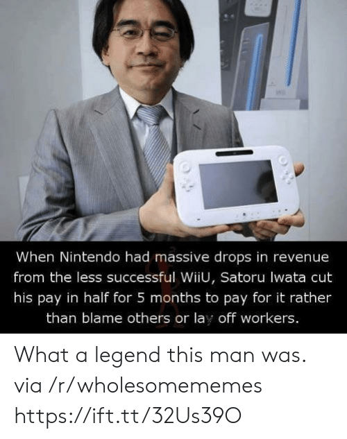 revenue: When Nintendo had massive drops in revenue  from the less successful WiiU, Satoru lwata cut  his pay in half for 5 months to pay for it rather  than blame others or lay off workers. What a legend this man was. via /r/wholesomememes https://ift.tt/32Us39O