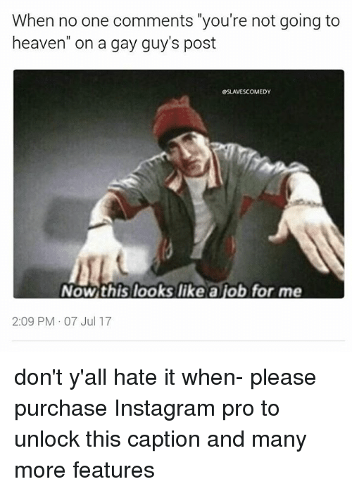 """Heaven, Instagram, and Memes: When no one comments """"you're not going to  heaven"""" on a gay guy's post  SLAVESCOMEDY  Now this looks like a job for me  2:09 PM 07 Jul 17 don't y'all hate it when- please purchase Instagram pro to unlock this caption and many more features"""