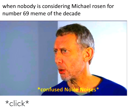 69 Meme: when nobody is considering Michael rosen for  number 69 meme of the decade  *confused Noice Noises* *click*