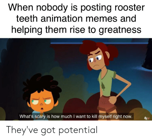 rooster teeth: When nobody is posting rooster  teeth animation memes and  helping them rise to greatness  What's scary is how much I want to kill myself right now. They've got potential