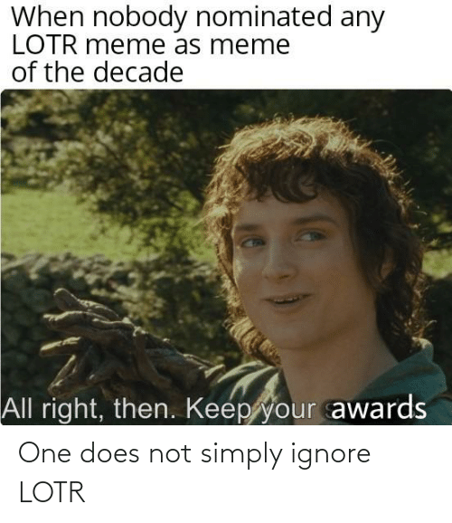 lotr meme: When nobody nominated any  LOTR meme as meme  of the decade  All right, then. Keep your awards One does not simply ignore LOTR