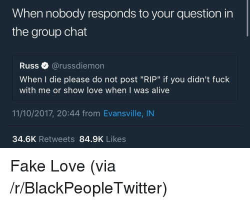 """fake love: When nobody responds to your question in  the group chat  Russ@russdiemon  When I die please do not post """"RIP"""" if you didn't fuck  with me or show love when I was alive  11/10/2017, 20:44 from Evansville, IN  34.6K Retweets 84.9K Likes <p>Fake Love (via /r/BlackPeopleTwitter)</p>"""