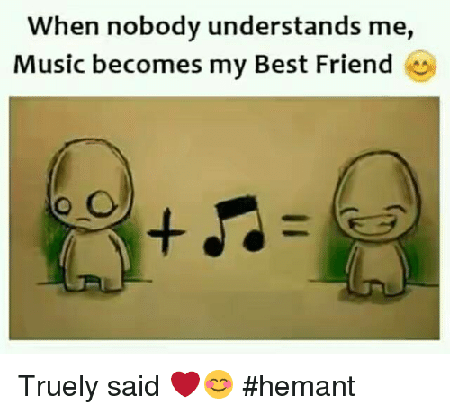 Best Friend, Memes, and Music: When nobody understands me,  Music becomes my Best Friend Truely said ❤😊  #hemant