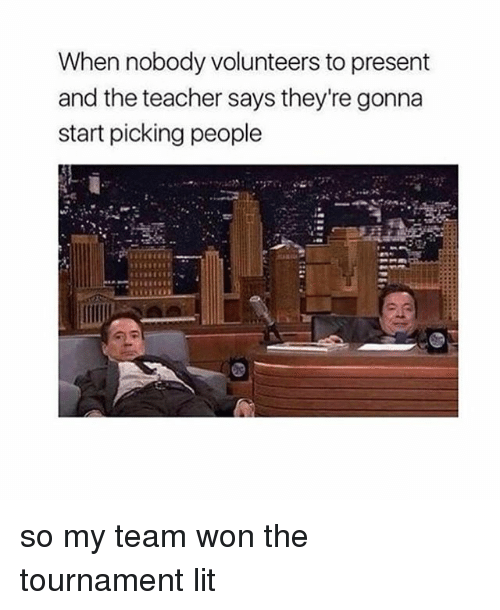 Memes, 🤖, and Team: When nobody volunteers topresent  and the teacher says they're gonna  start picking people so my team won the tournament lit