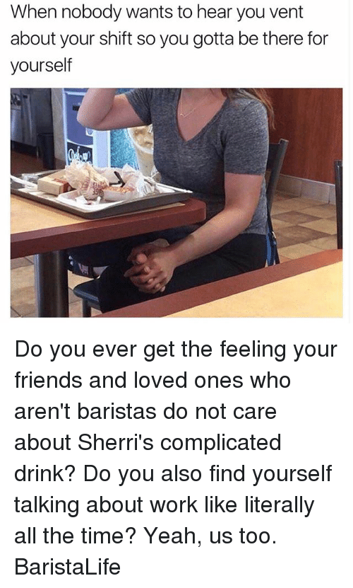 Friends, Yeah, and Work: When nobody wants to hear you vent  about your shift so you gotta be there for  yourself Do you ever get the feeling your friends and loved ones who aren't baristas do not care about Sherri's complicated drink? Do you also find yourself talking about work like literally all the time? Yeah, us too. BaristaLife