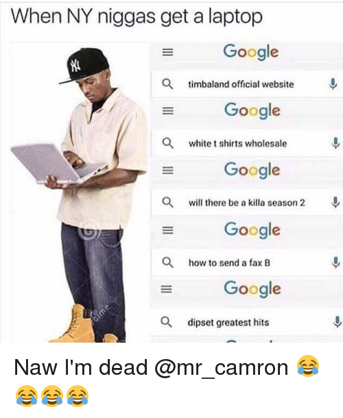 Dipset, Funny, and Google: When NY niggas get a laptop  Google  a timbaland official website  Google  a white t shirts wholesale  Google  a will there be a killa season 2  Google  a how to send a fax B  Google  a dipset greatest hits Naw I'm dead @mr_camron 😂😂😂😂