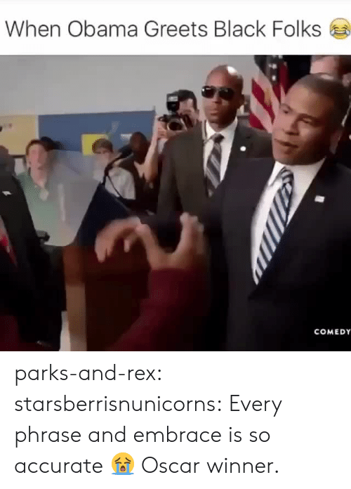black folks: When Obama Greets Black Folks  COMEDY parks-and-rex:  starsberrisnunicorns:  Every phrase and embrace is so accurate 😭  Oscar winner.