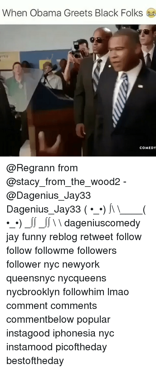 staci: When Obama Greets Black Folks  COMEDY @Regrann from @stacy_from_the_wood2 - @Dagenius_Jay33 Dagenius_Jay33 ( •_•) ∫\ \____( •_•) _∫∫ _∫∫ɯ \ \ dageniuscomedy jay funny reblog retweet follow follow followme followers follower nyc newyork queensnyc nycqueens nycbrooklyn followhim lmao comment comments commentbelow popular instagood iphonesia nyc instamood picoftheday bestoftheday