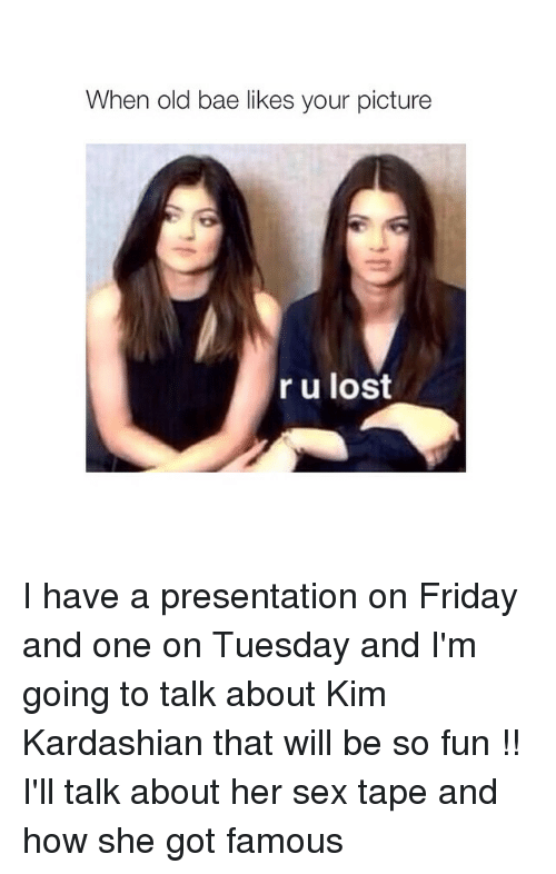 Kardashians: When old bae likes your picture  r u lost I have a presentation on Friday and one on Tuesday and I'm going to talk about Kim Kardashian that will be so fun !! I'll talk about her sex tape and how she got famous