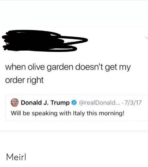 Olive Garden: when olive garden doesn't get my  order right  Donald J. Trump  @realDonald... .7/3/17  Will be speaking with Italy this morning! Meirl