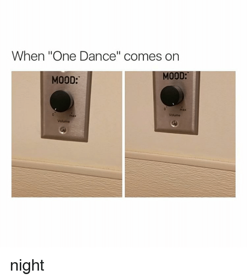 "Dancing, Mood, and Girl Memes: When ""One Dance"" comes on  MOOD:  MOOD:  Volume  max  Volume night"