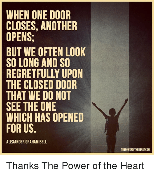 when one door closes another door opens essay When one door closes another door opens most people are too attached to the past, to what they are familiar with, and therefore, miss opportunities that stand right in front of them doors may close, but there are always, other, unlimited number of doors – new opportunities the world is full of opportunities, if we could only see them.