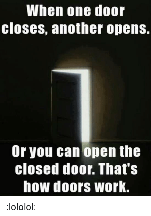 one door closes as another door A closing door opens new opportunities  sometimes, it seems like a never- ending struggle from one problem to another and as if this wasn't.