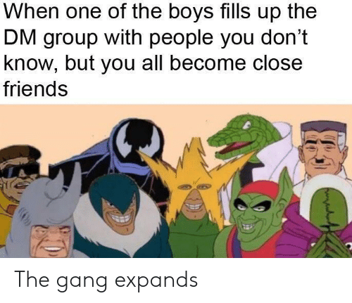 Expands: When one of the boys fills up the  DM group with people you don't  know, but you all become close  friends The gang expands