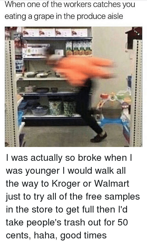 Memes, Walmart, and Kroger: When one of the workers catches you  eating a grape in the produce aisle I was actually so broke when I was younger I would walk all the way to Kroger or Walmart just to try all of the free samples in the store to get full then I'd take people's trash out for 50 cents, haha, good times