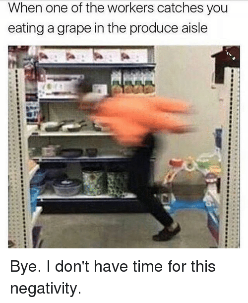 Memes, 🤖, and Grapes: When one of the workers catches you  eating a grape in the produce aisle Bye. I don't have time for this negativity.