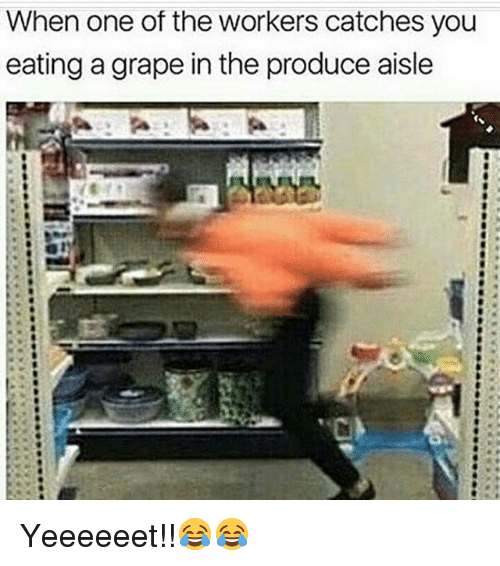 Funny, One, and Grapes: When one of the workers catches you  eating a grape in the produce aisle Yeeeeeet!!😂😂