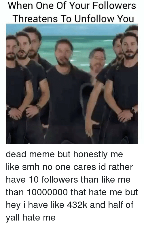 Meme, Memes, and Smh: When One Of Your Followers  Threatens To Unfollow You dead meme but honestly me like smh no one cares id rather have 10 followers than like me than 10000000 that hate me but hey i have like 432k and half of yall hate me