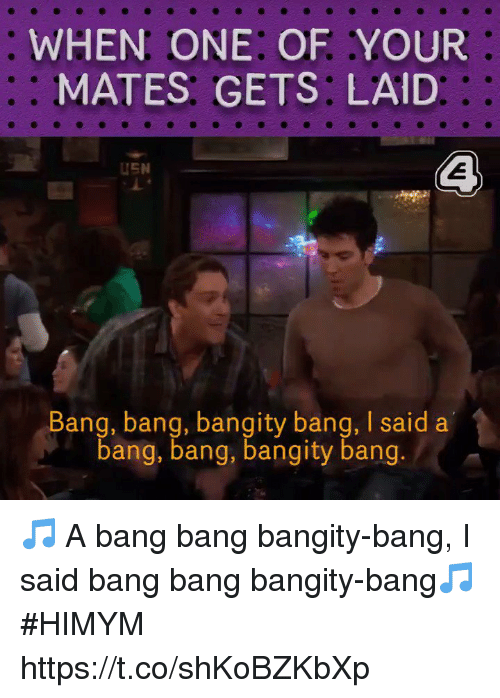 Memes, Bang Bang, and 🤖: WHEN ONE: OF YOUR  ::  MATES GETS: LAID  :  USN  Bang, bang, bangity bang, I said a  bang, bang, bangity bang. 🎵 A bang bang bangity-bang, I said bang bang bangity-bang🎵  #HIMYM  https://t.co/shKoBZKbXp