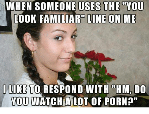 """Memes, Porn, and Watch: WHEN ONE USES THE YOU  LOOK FAMILIAR LINE ON ME  I LIKE TO RESPOND WITH """"HM, DO  YOU WATCH A LOT OF PORN?"""""""
