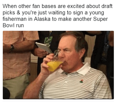 Run, Super Bowl, and Alaska: When other fan bases are excited about draft  picks & you're just waiting to sign a young  fisherman in Alaska to make another Super  Bowl run