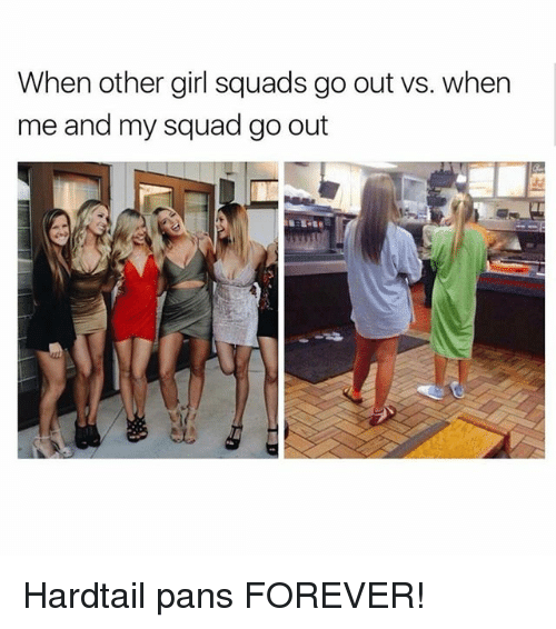 My Squad, Squad, and Forever: When other girl squads go out vs. when  me and my squad go out Hardtail pans FOREVER!