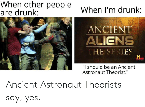 """Ancient Aliens: When other people  are drunk:  When I'm drunk:  ANCIENT  ALIENS  THE SERIES  H.  STORY CO  """"I should be an Ancient  Astronaut Theorist."""" Ancient Astronaut Theorists say, yes."""