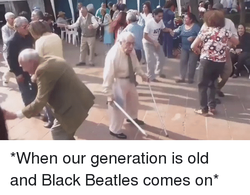 Memes, Beatles, and Black: *When our generation is old and Black Beatles comes on*