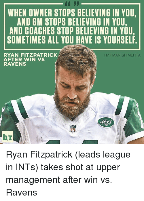 Ryan Fitzpatrick: WHEN OWNER STOPS BELIEVING IN YOU,  AND GM STOPS BELIEVING IN YOU,  AND COACHES STOP BELIEVING IN YOU,  SOMETIMES ALL YOU HAVE IS YOURSELF  H/T MANISH MEHTA  RYAN FITZPATRICK  AFTER WIN VS  RAVENS  br Ryan Fitzpatrick (leads league in INTs) takes shot at upper management after win vs. Ravens