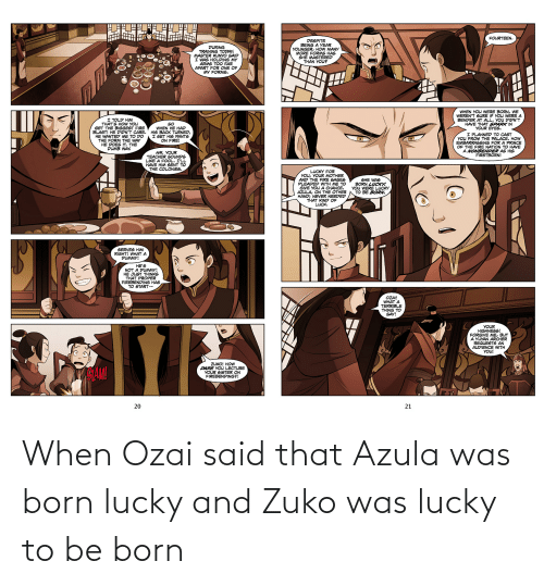 Was Born: When Ozai said that Azula was born lucky and Zuko was lucky to be born