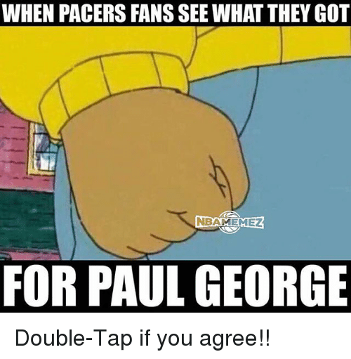Basketball, Sports, and Paul George: WHEN PACERS FANS SEE WHAT THEY GOT  NBAMEMEZ  FOR PAUL GEORGE Double-Tap if you agree!!