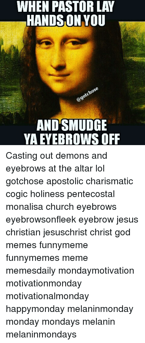 Memes, Pentecostal, and 🤖: WHEN PASTOR LAY  HANDSON YOU  AND SMUDGE  YA EYEBROWS OFF Casting out demons and eyebrows at the altar lol gotchose apostolic charismatic cogic holiness pentecostal monalisa church eyebrows eyebrowsonfleek eyebrow jesus christian jesuschrist christ god memes funnymeme funnymemes meme memesdaily mondaymotivation motivationmonday motivationalmonday happymonday melaninmonday monday mondays melanin melaninmondays