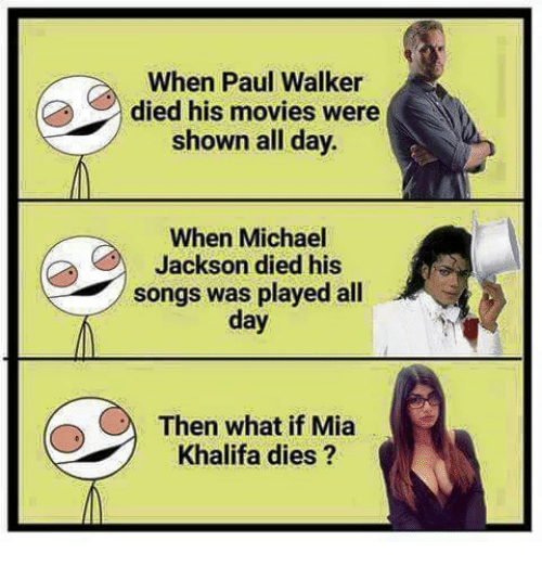 Memes, Michael Jackson, and Movies: When Paul Walker  died his movies were  shown all day.  When Michael  Jackson died his  songs was played all  day  Then what if Mia  Khalifa dies
