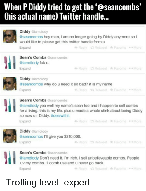 pdiddy: When PDiddy tried to get the '@seancombs'  (his actual name) Twitter handle...  Diddy  aiamdiddy  aseancombs hey man, lam no longer going by Diddy anymore so I  would like to please get this twitter handle from u  Retweet Favorite  Sean's Combs  oseancombs  @iamdiddy fuk u.  Expand  Diddy  @iamdiddy  aseancombs why do uneed it so bad? it is my name  Expand  Reply Retweet Favorite  Sean's Combs  Oseancombs  @iamdiddy yea well my name's sean too andihappen to sell combs  for a living. this is my life. plus u made a whole stink about being Diddy  so now ur Diddy. tidealwithit  Expand  Diddy  aiamdiddy  aseancombs I'll give you$210,000  Retweet Favorite  Expand  Sean's Combs  aseancombs  @iamdiddy Don't need it. I'm rich. I sell unbelieveable combs. People  luv my combs. 1 comb use and unever go back.  Retweet Favor te  Expand Trolling level: expert