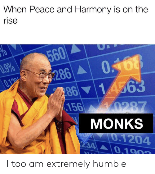 harmony: When Peace and Harmony is on the  rise  560  9%  0168  286  8614563  156 0287  0.100  MONKS  0.1204  0.1903  234 I too am extremely humble