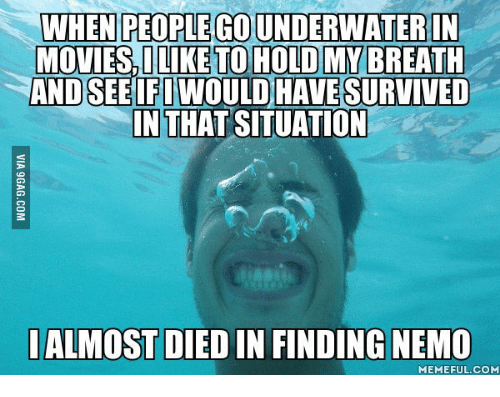 Nemo Meme: WHEN PEOPEGOUNDERWATERIN  MOVIES, I LIKE TO HOLD MY BREATH  AND SEE WOULD HAVE SURVIVED  IN THAT SITUATION  I ALMOST DIED IN FINDING NEMO  MEMEFUL COM