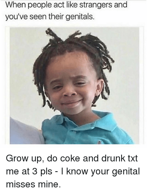 Drunk, Memes, and 🤖: When people act like strangers and  you've seen their genitals. Grow up, do coke and drunk txt me at 3 pls - I know your genital misses mine.