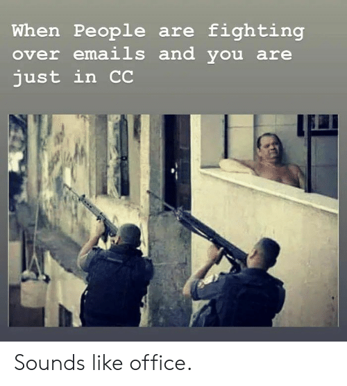 Fighting Over: When People are fighting  over emails and you are  just in C Sounds like office.