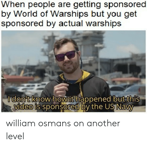 us navy: When people are getting sponsored  by World of Warships but you get  sponsored by actual warships  I don't know howithappened but this  video is sponsored by the US Navy william osmans on another level