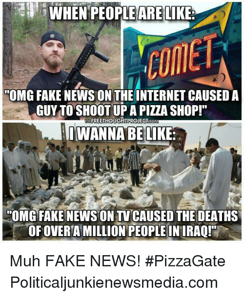 "Memes, Upas, and 🤖: WHEN PEOPLE ARE LIKE  OMG FAKE NEWS ON THE INTERNET CAUSED A  GUY TO SHOOT UPA PIZZA SHOP!""  THEFREETHOUGHTPROJEGTOONw  I WANNA BE LIKE  -""OMG FAKE NEWS ON TV CAUSED THE DEATHS  OF OVERTA MILLION PEOPLE IN IRAOr Muh FAKE NEWS! #PizzaGate Politicaljunkienewsmedia.com"