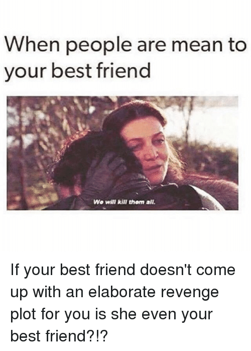 Best Friend, Revenge, and Best: When people are mean to  your best friend  We will kill them all If your best friend doesn't come up with an elaborate revenge plot for you is she even your best friend?!?