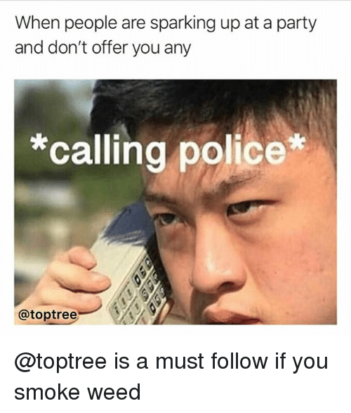 Party, Weed, and Trendy: When people are sparking up at a party  and don't offer you any  *calling polic  @toptreeA @toptree is a must follow if you smoke weed