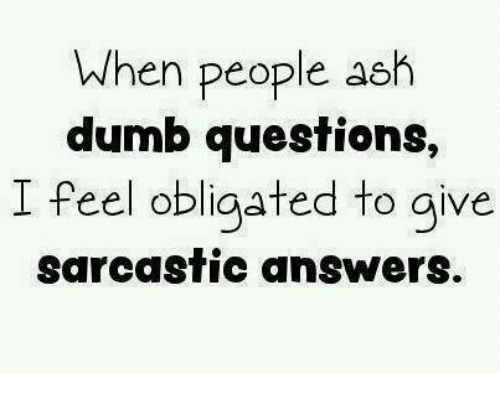 Dumb Question: When people ash  dumb questions,  I feel obligated to give  sarcastic answers.