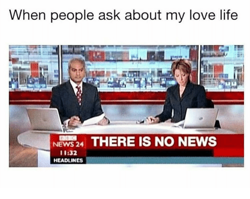 Girl Memes, Ask, and Iis: When people ask about my love life  NEWS 24  THERE IS NO NEWS  II 32.  HEADLINES