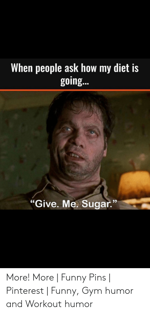 "Funny Workout Memes: When people ask how my diet is  going..  93  ""Give. Me. Sugar."" More! More 