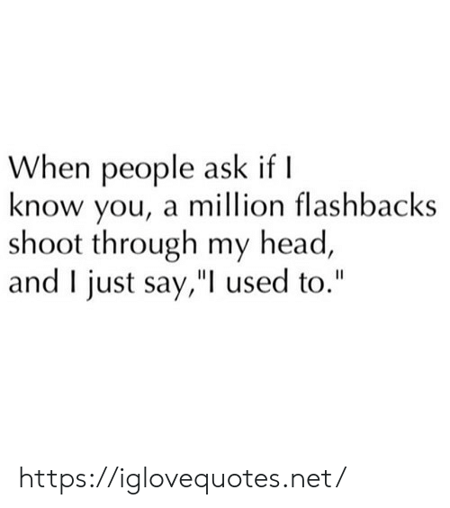 """flashbacks: When people ask if I  know you, a million flashbacks  shoot through my head,  and I just say,"""" used to."""" https://iglovequotes.net/"""