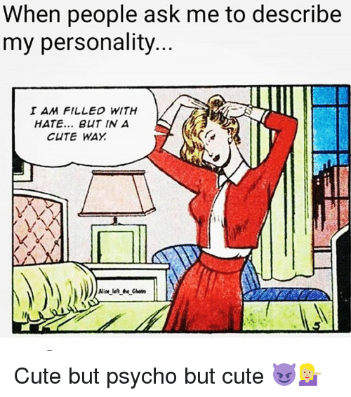 Psychoes: When people ask me to describe  my personality..  I AM FILLED WITH  HATE... BUT IN A  CUTE WAY  Alice lefl the Ghetto Cute but psycho but cute 😈💁🏼