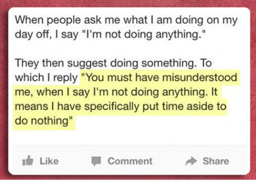 """Not Doing Anything: When people ask me what I am doing on my  day off, I say """"l'm not doing anything.""""  They then suggest doing something. To  which I reply """"You must have misunderstood  me, when I say I'm not doing anything. It  means I have specifically put time aside to  do nothing  Il  idr Like Comment Share"""