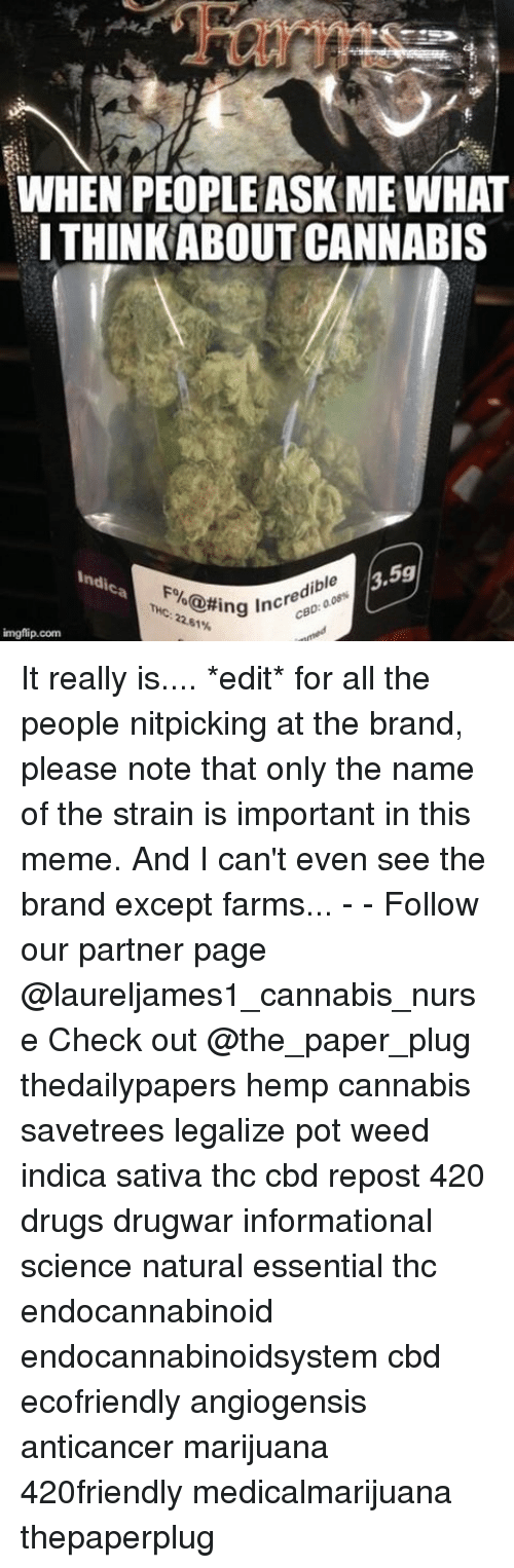 ibl: WHEN PEOPLE ASK ME WHAT  ITHINKABOUT CANNABIS  3,5g  indis  ible  Fo  K@#ing incre  22.61%  THc  imgflip.com It really is.... *edit* for all the people nitpicking at the brand, please note that only the name of the strain is important in this meme. And I can't even see the brand except farms... - - Follow our partner page @laureljames1_cannabis_nurse Check out @the_paper_plug thedailypapers hemp cannabis savetrees legalize pot weed indica sativa thc cbd repost 420 drugs drugwar informational science natural essential thc endocannabinoid endocannabinoidsystem cbd ecofriendly angiogensis anticancer marijuana 420friendly medicalmarijuana thepaperplug